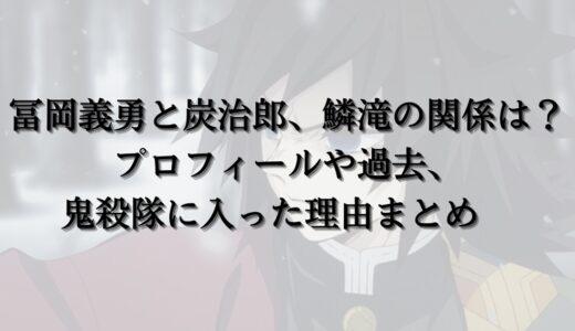 冨岡義勇と炭治郎、鱗滝の関係は?プロフィールや過去、鬼殺隊に入った理由まとめ